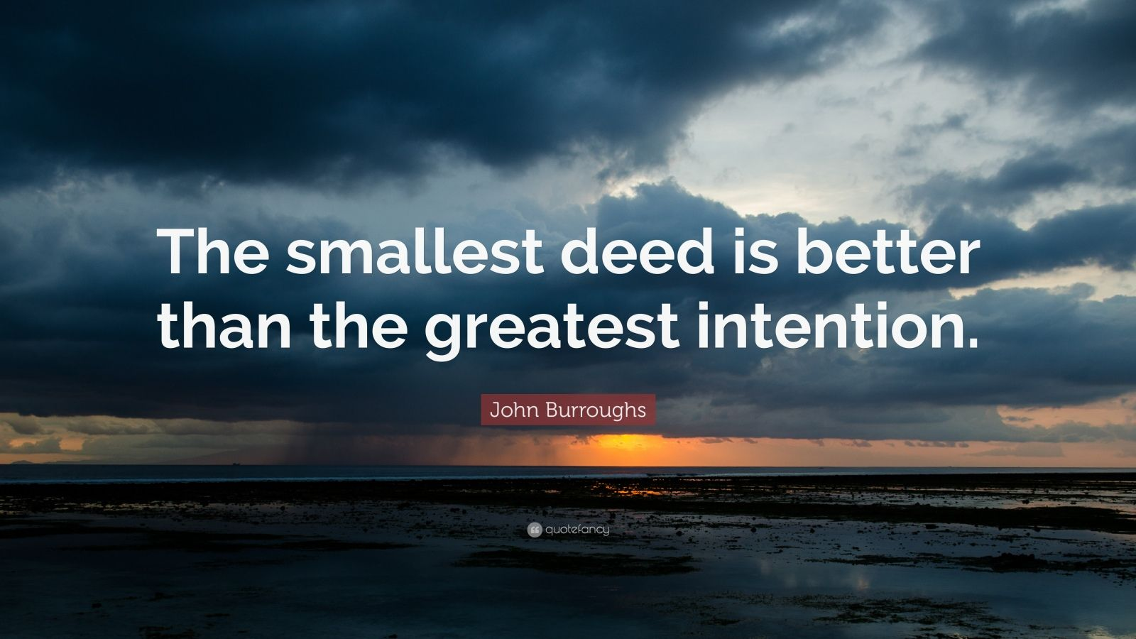 """John Burroughs Quote: """"The smallest deed is better than the greatest intention."""""""