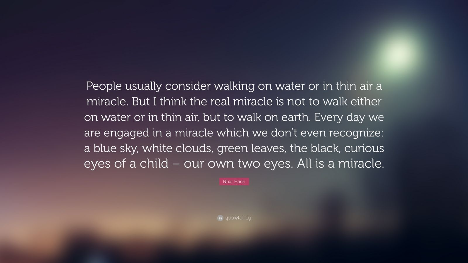 """Nhat Hanh Quote: """"People usually consider walking on water or in thin air a miracle. But I think the real miracle is not to walk either on water or in thin air, but to walk on earth. Every day we are engaged in a miracle which we don't even recognize: a blue sky, white clouds, green leaves, the black, curious eyes of a child – our own two eyes. All is a miracle."""""""