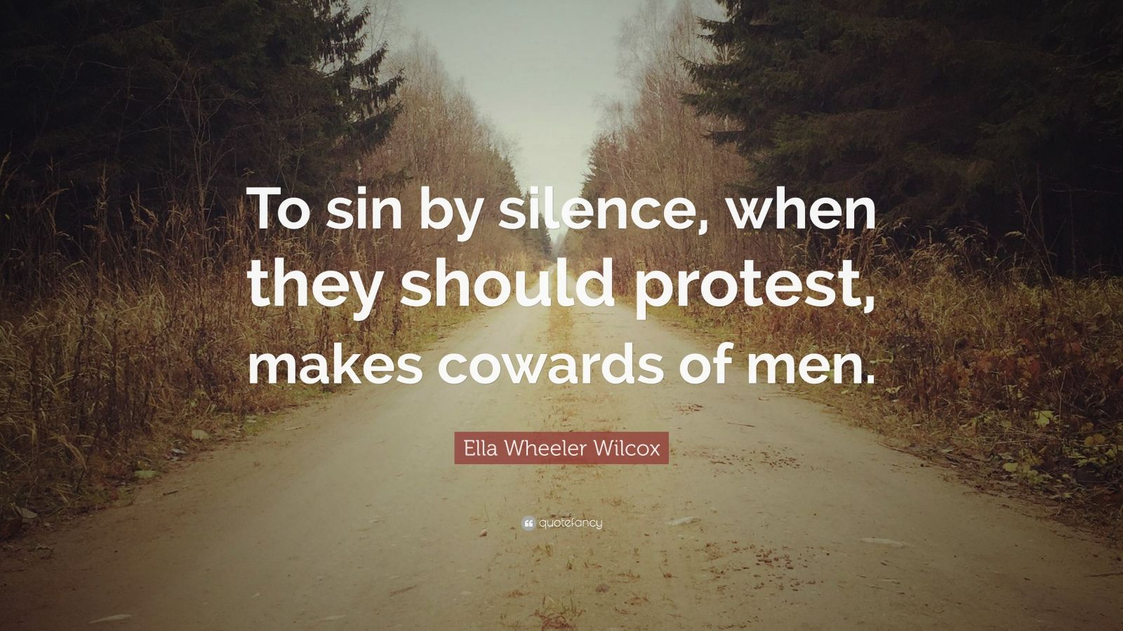 "Ella Wheeler Wilcox Quote: ""To sin by silence, when they should protest, makes cowards of men."""