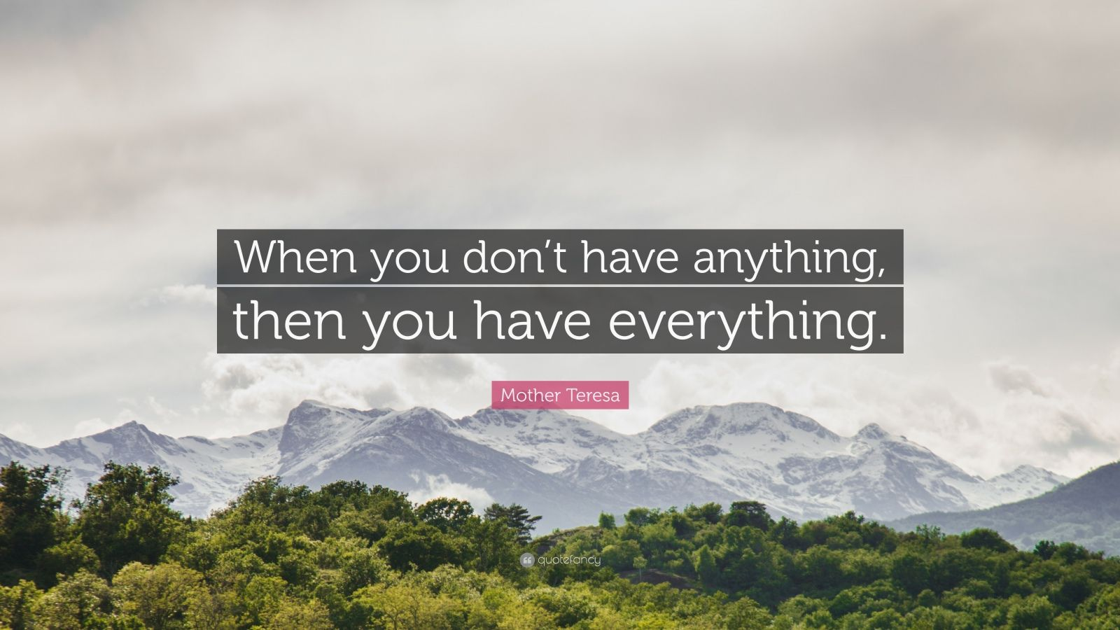"""Mother Teresa Quote: """"When you don't have anything, then you have everything."""""""