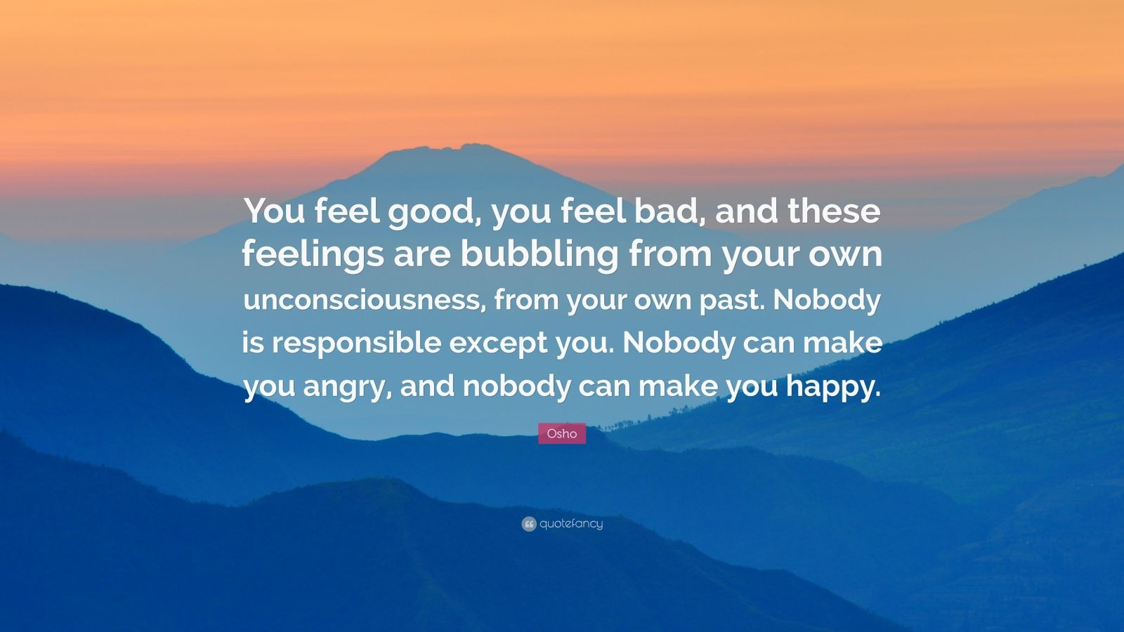 "Osho Quote: ""You feel good, you feel bad, and these feelings are bubbling from your own unconsciousness, from your own past. Nobody is responsible except you. Nobody can make you angry, and nobody can make you happy."""