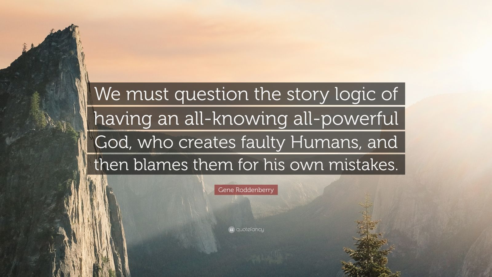 """Gene Roddenberry Quote: """"We must question the story logic of having an all-knowing all-powerful God, who creates faulty Humans, and then blames them for his own mistakes."""""""