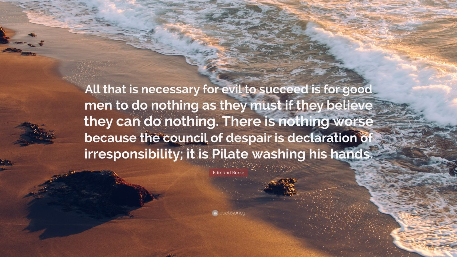 "Edmund Burke Quote: ""All that is necessary for evil to succeed is for good men to do nothing as they must if they believe they can do nothing. There is nothing worse because the council of despair is declaration of irresponsibility; it is Pilate washing his hands."""