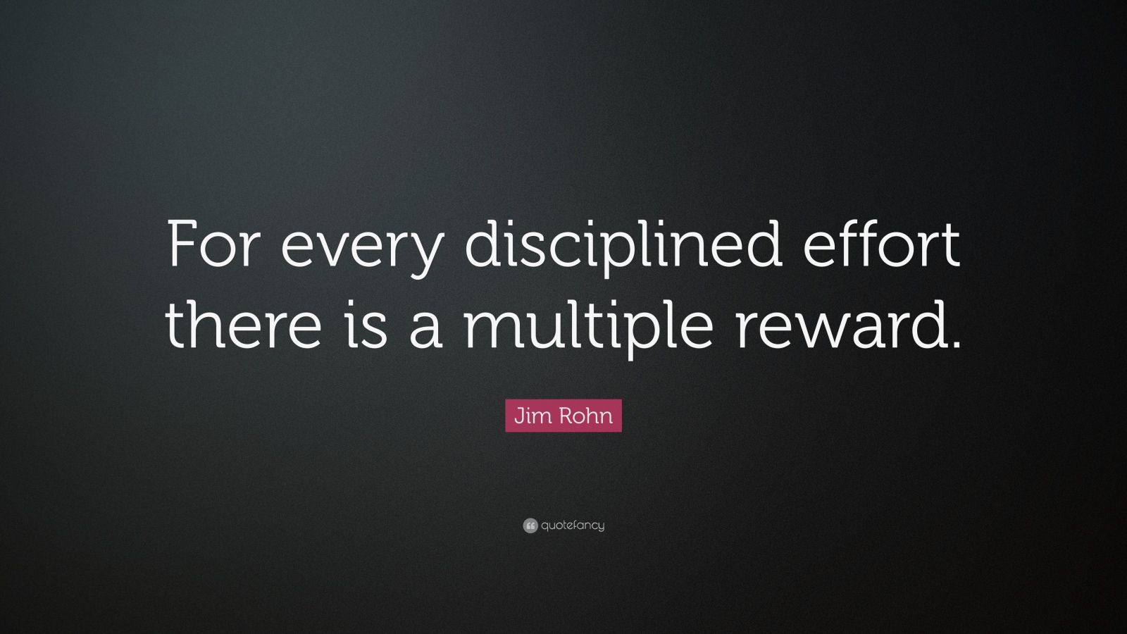 "Jim Rohn Quote: ""For every disciplined effort there is a multiple reward."""