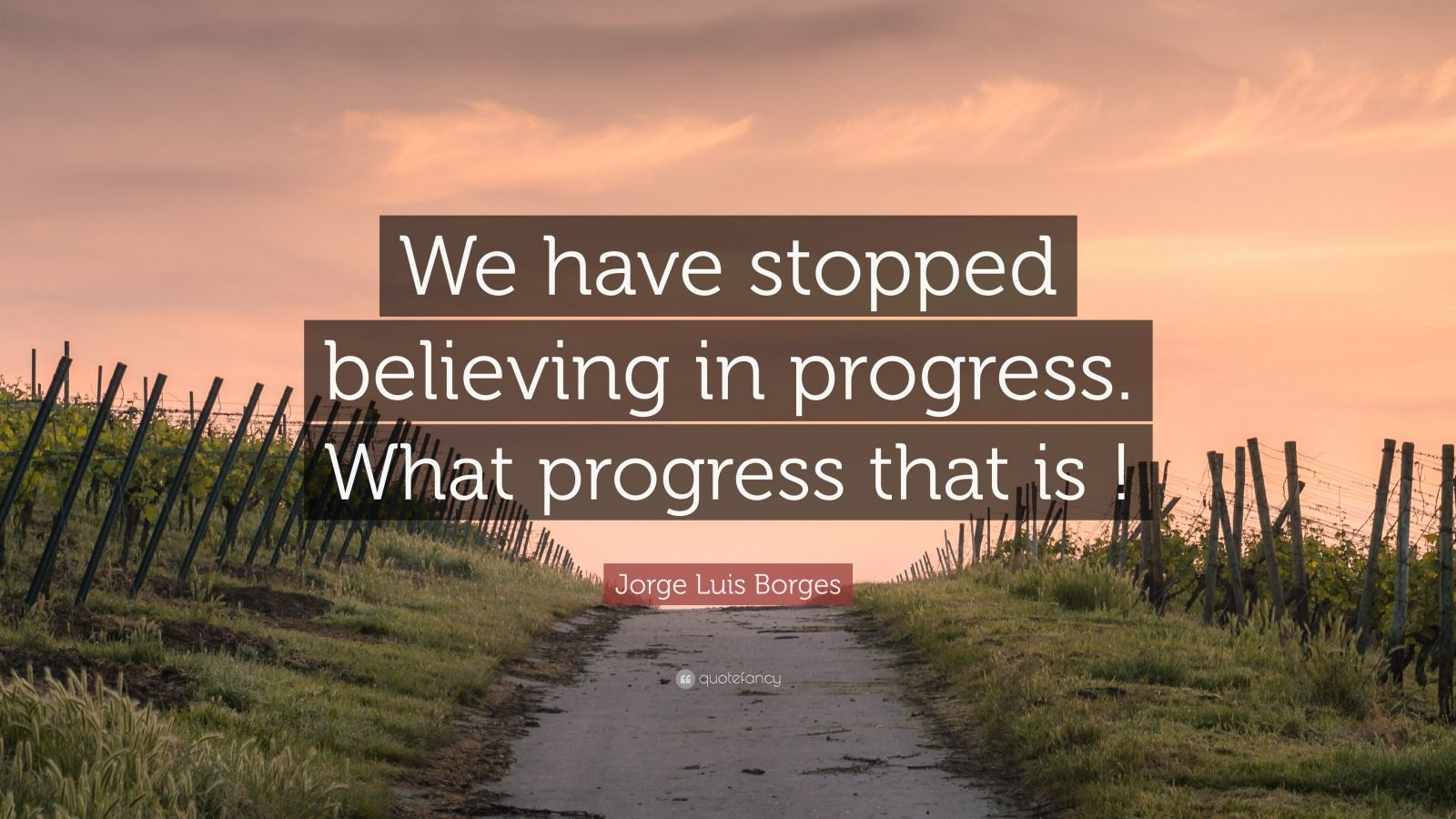 "Jorge Luis Borges Quote: ""We have stopped believing in progress. What progress that is !"""