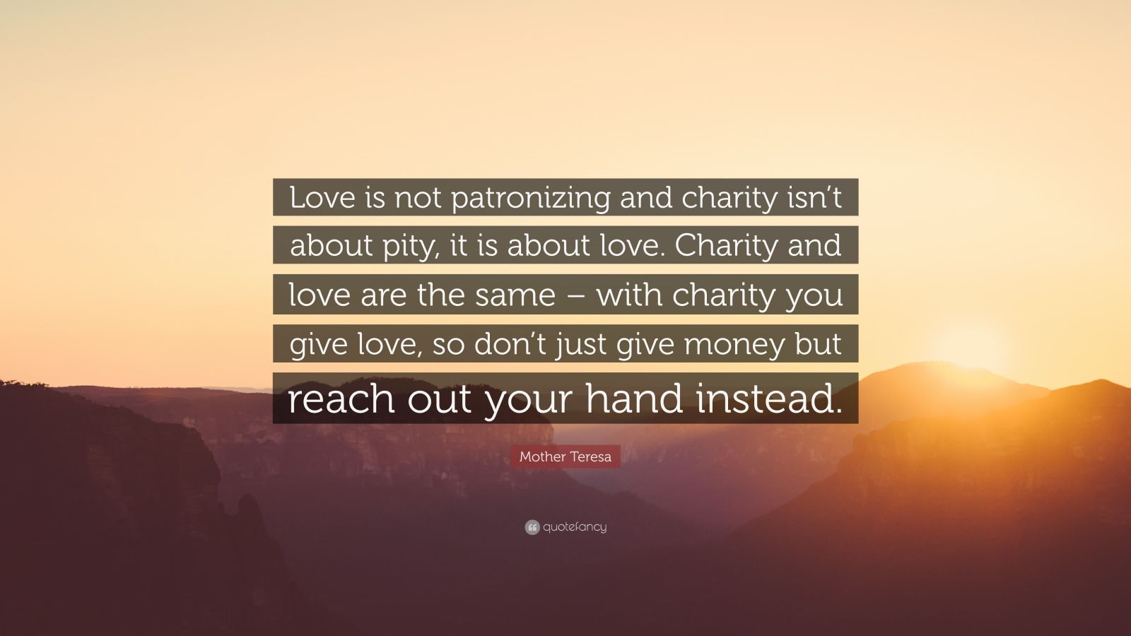 "Mother Teresa Quote: ""Love is not patronizing and charity isn't about pity, it is about love. Charity and love are the same – with charity you give love, so don't just give money but reach out your hand instead."""