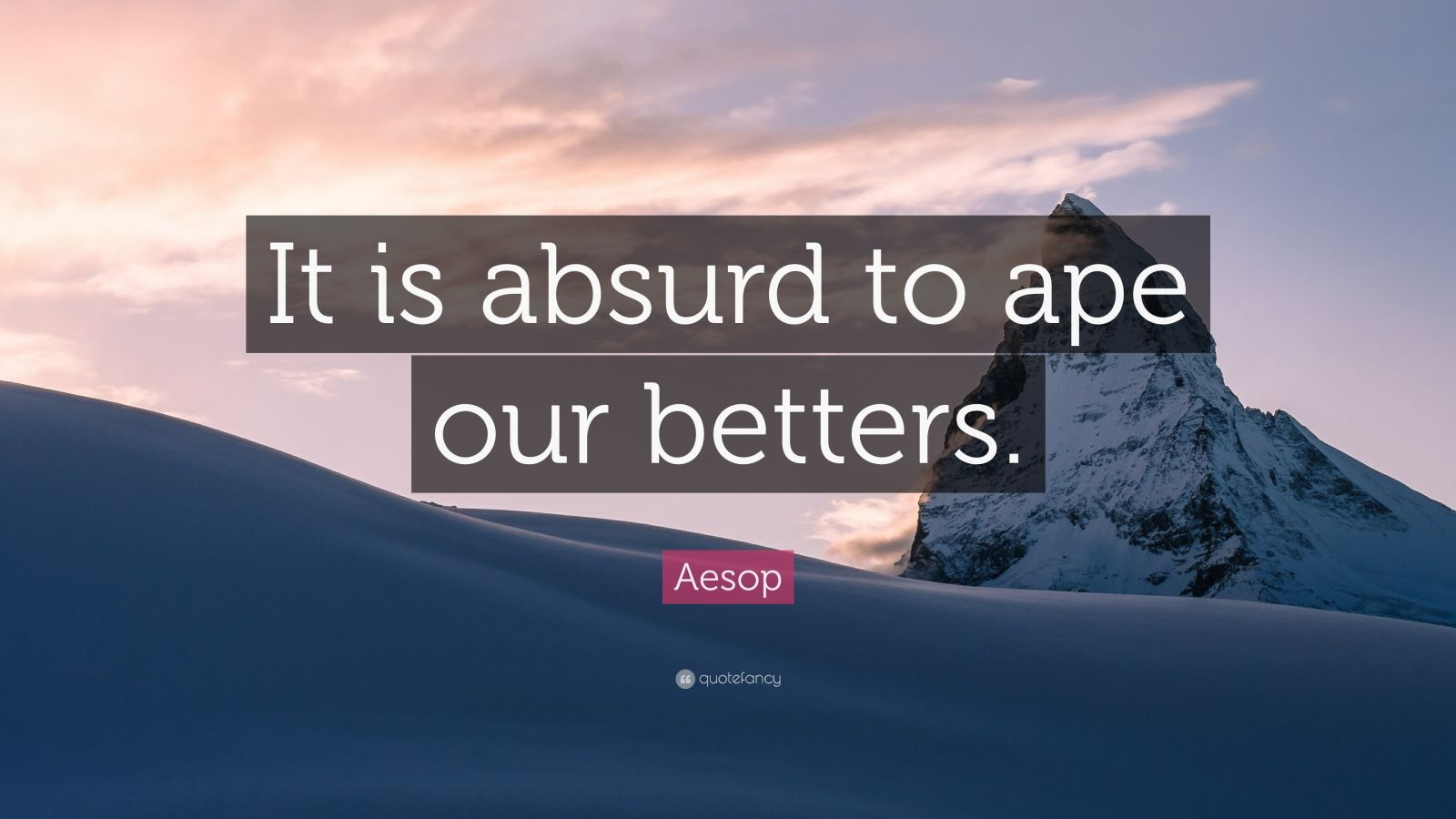 """Aesop Quote: """"It is absurd to ape our betters."""""""