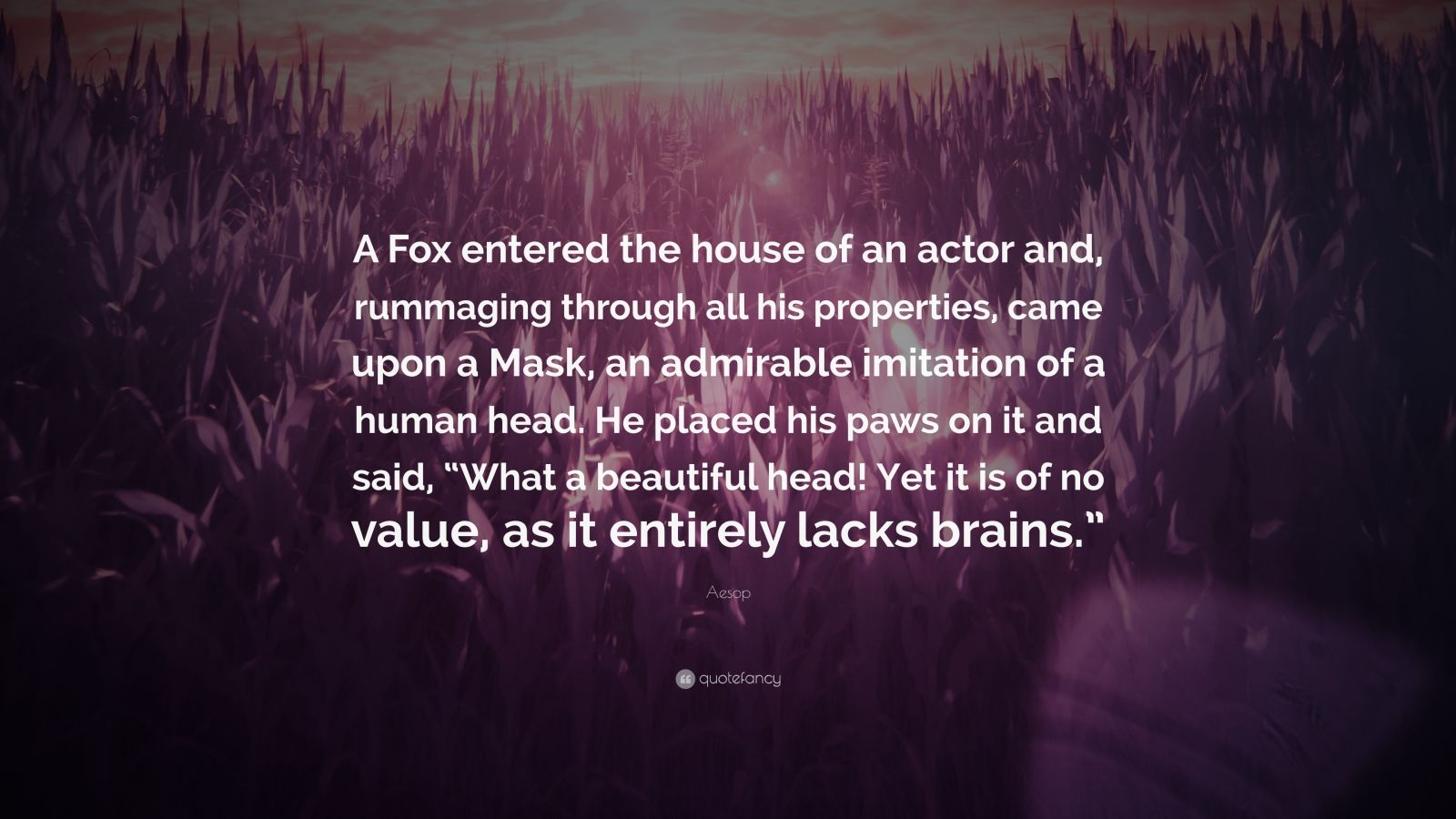 "Aesop Quote: ""A Fox entered the house of an actor and, rummaging through all his properties, came upon a Mask, an admirable imitation of a human head. He placed his paws on it and said, ""What a beautiful head! Yet it is of no value, as it entirely lacks brains."""""