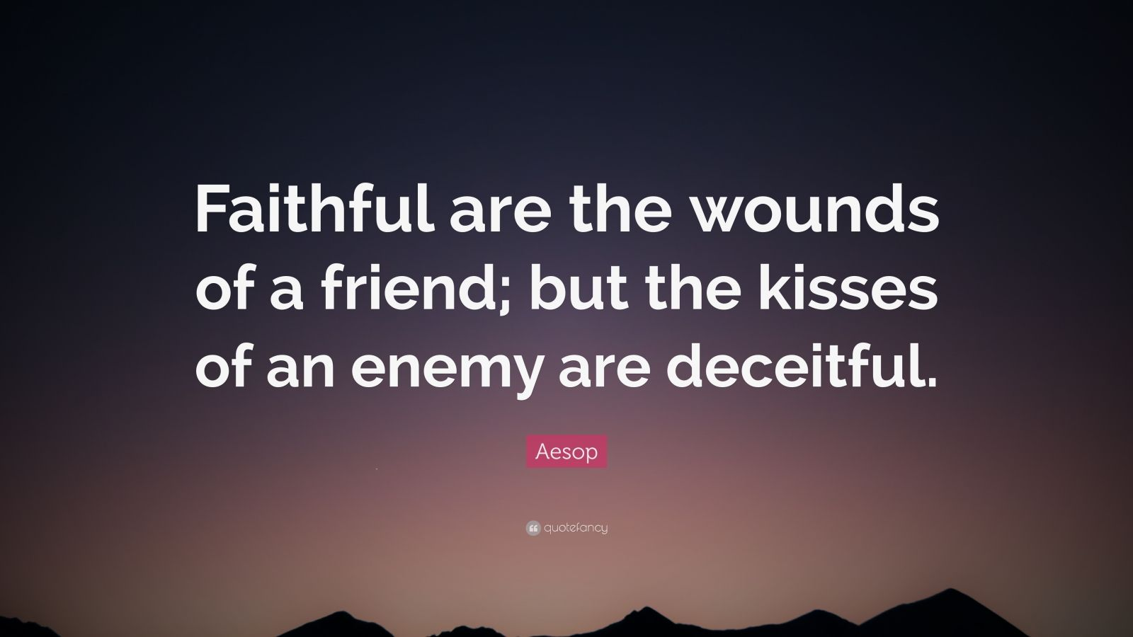 """Aesop Quote: """"Faithful are the wounds of a friend; but the kisses of an enemy are deceitful."""""""
