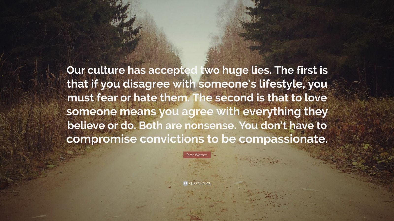 "Rick Warren Quote: ""Our culture has accepted two huge lies. The first is that if you disagree with someone's lifestyle, you must fear or hate them. The second is that to love someone means you agree with everything they believe or do. Both are nonsense. You don't have to compromise convictions to be compassionate."""