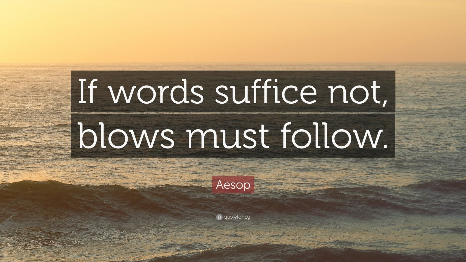 "Aesop Quote: ""If words suffice not, blows must follow."""