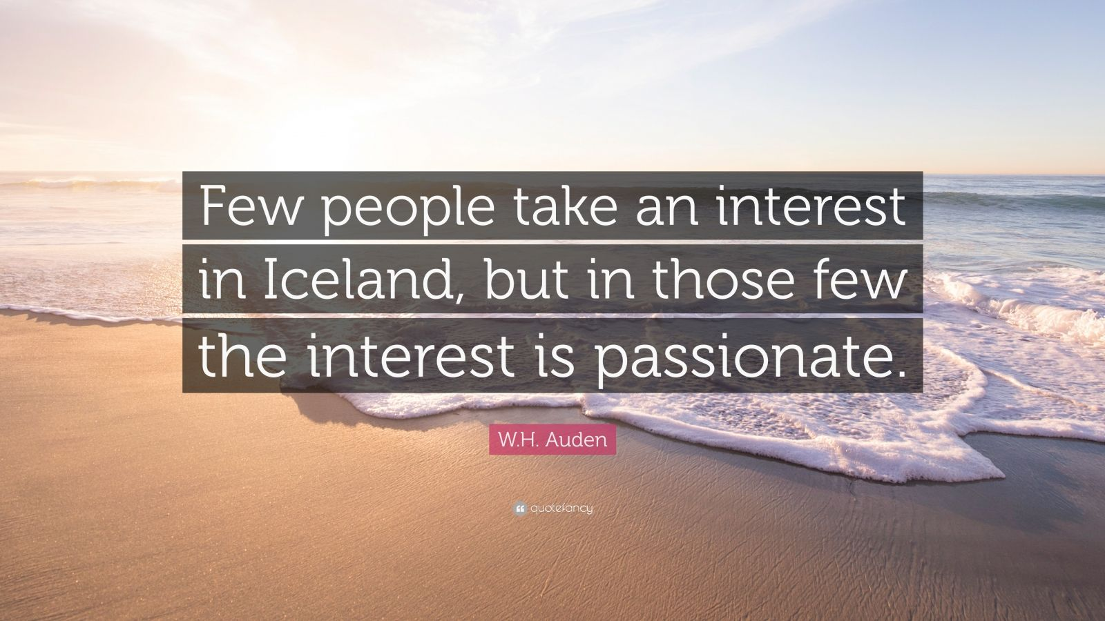"W.H. Auden Quote: ""Few people take an interest in Iceland, but in those few the interest is passionate."""
