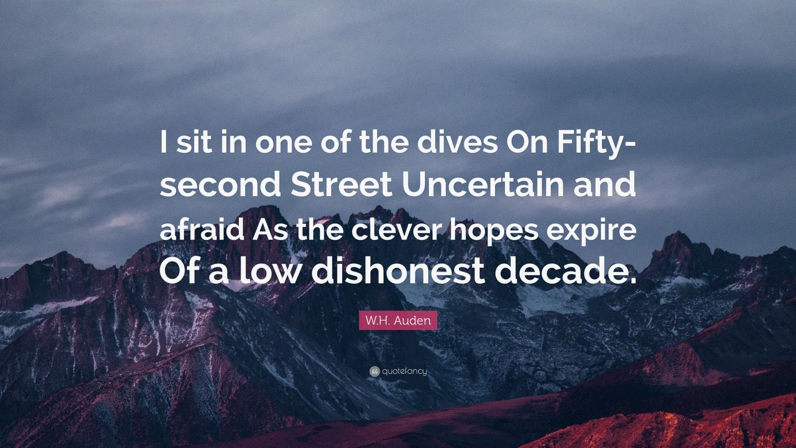"""W.H. Auden Quote: """"I sit in one of the dives On Fifty-second Street Uncertain and afraid As the clever hopes expire Of a low dishonest decade."""""""