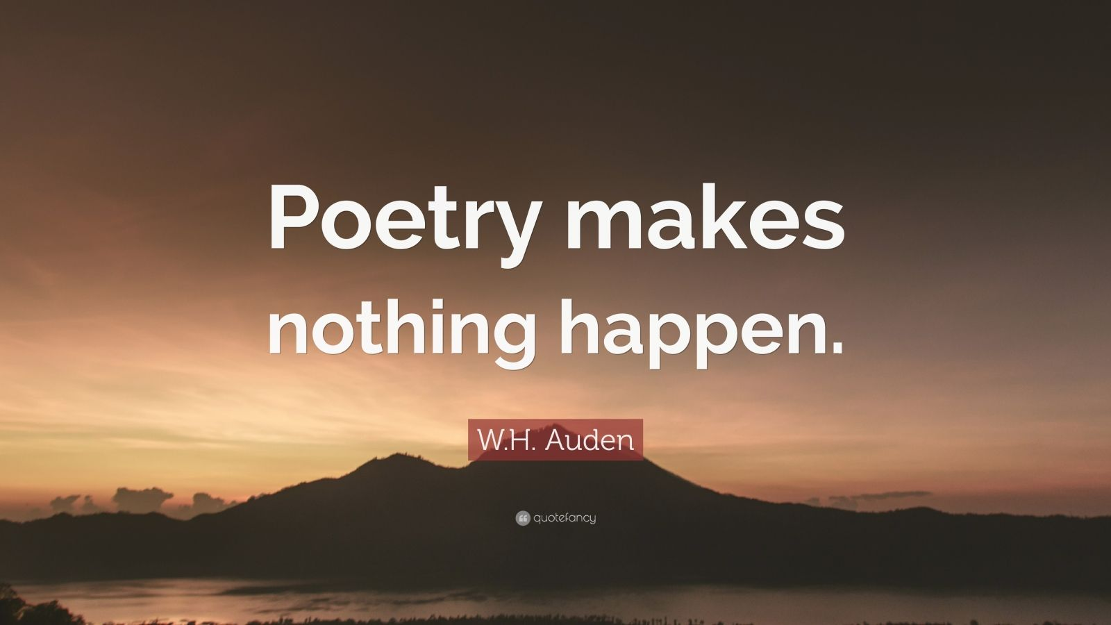 """W.H. Auden Quote: """"Poetry makes nothing happen."""""""