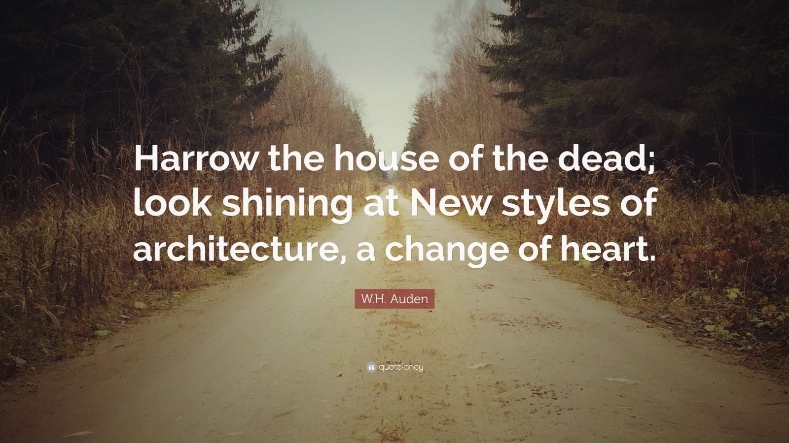 """W.H. Auden Quote: """"Harrow the house of the dead; look shining at New styles of architecture, a change of heart."""""""