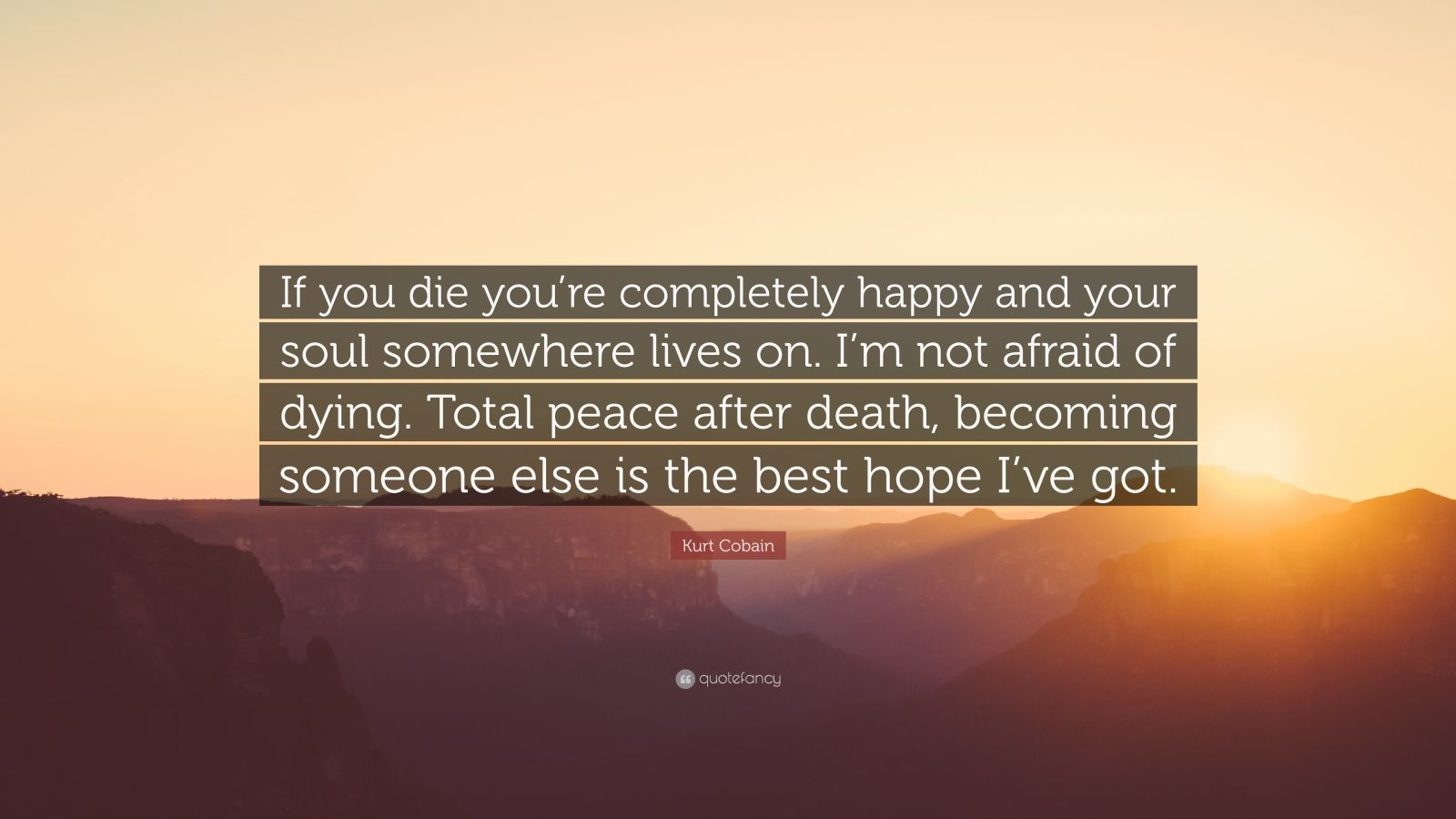 """Kurt Cobain Quote: """"If you die you're completely happy and your soul somewhere lives on. I'm not afraid of dying. Total peace after death, becoming someone else is the best hope I've got."""""""