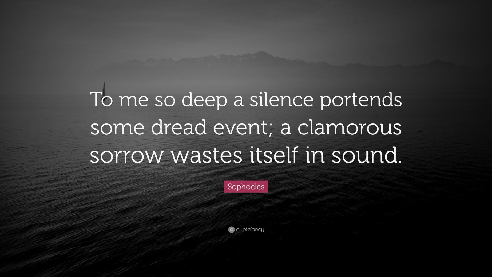 """Sophocles Quote: """"To me so deep a silence portends some dread event; a clamorous sorrow wastes itself in sound."""""""