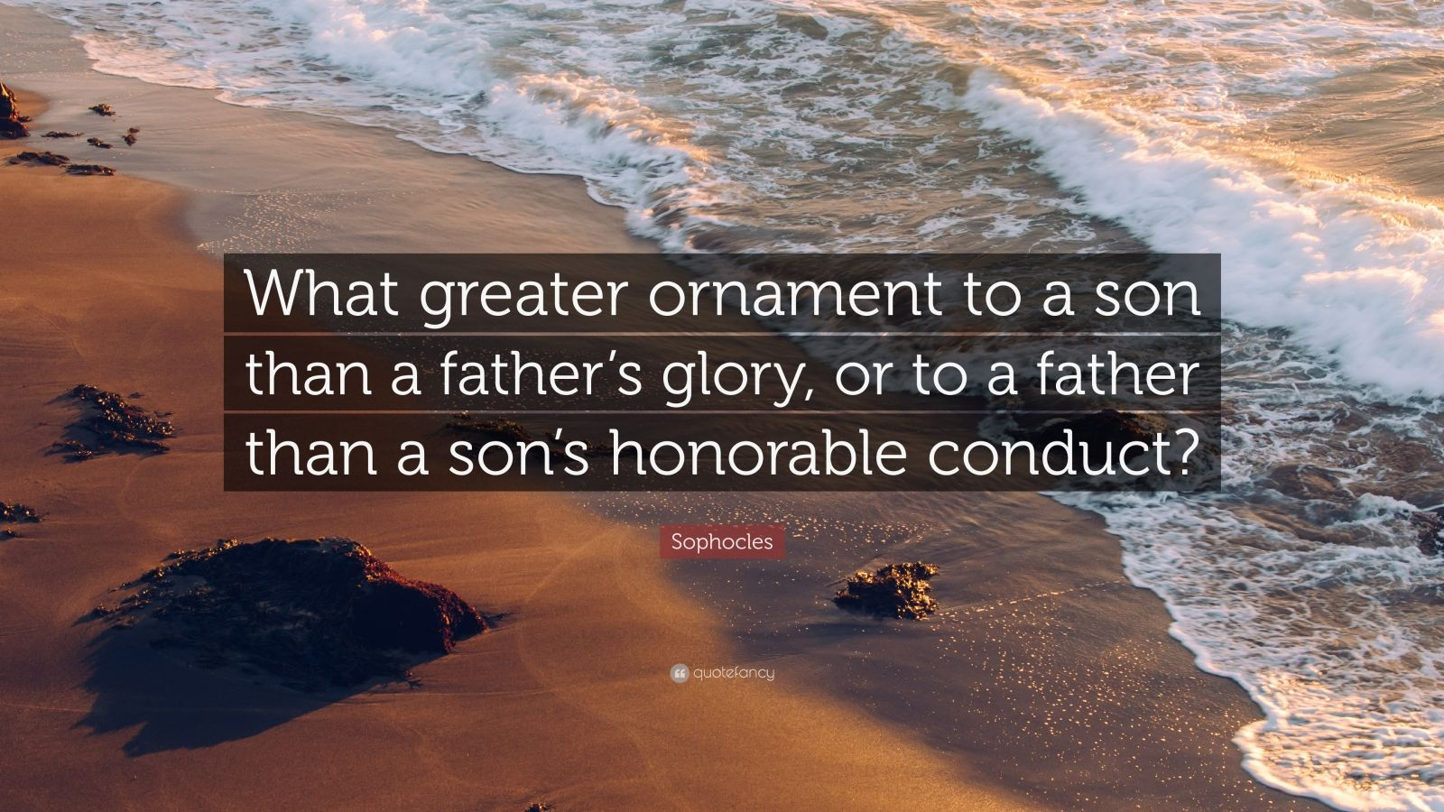 """Sophocles Quote: """"What greater ornament to a son than a father's glory, or to a father than a son's honorable conduct?"""""""