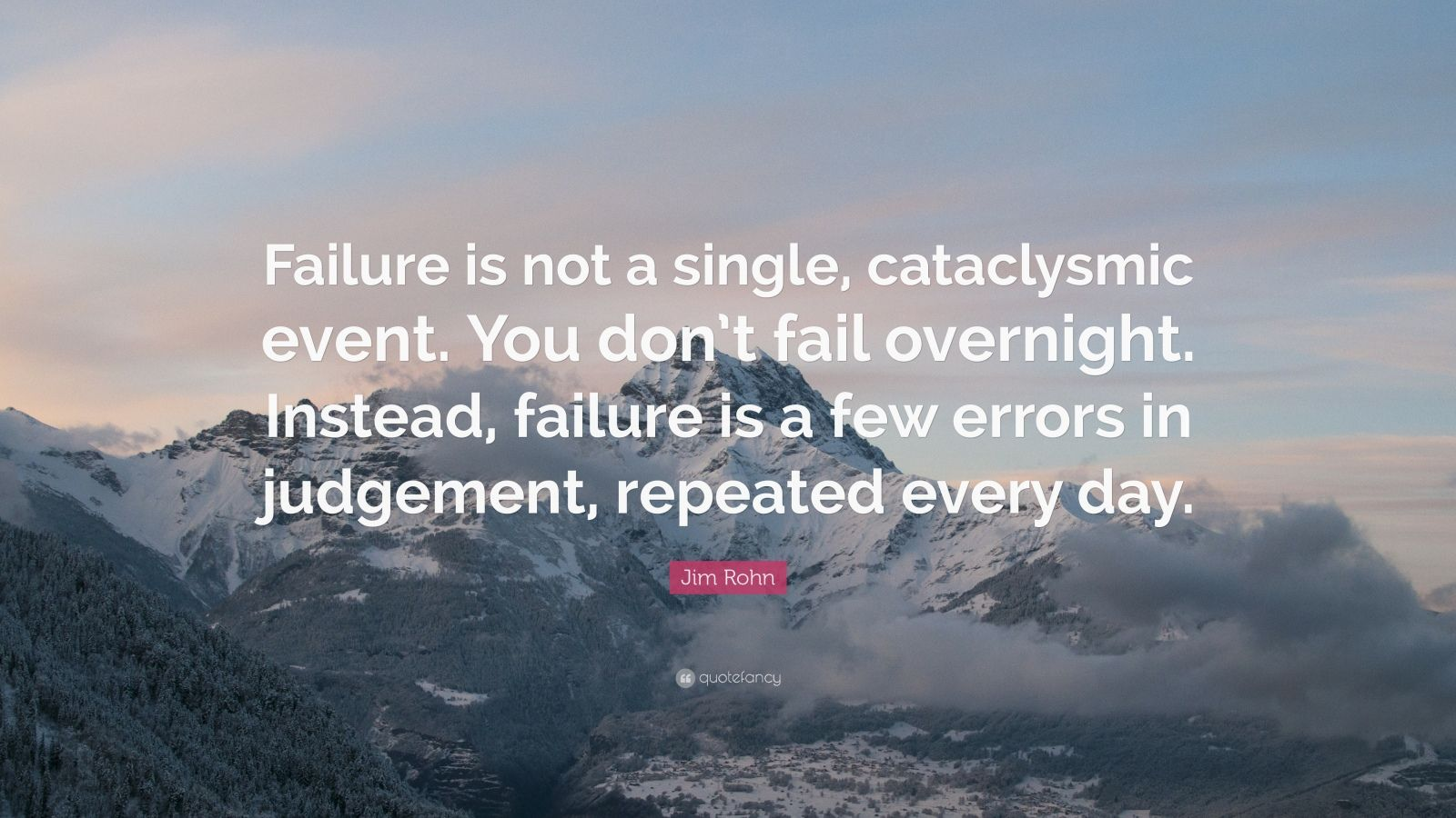 "Jim Rohn Quote: ""Failure is not a single, cataclysmic event. You don't fail overnight. Instead, failure is a few errors in judgement, repeated every day."""