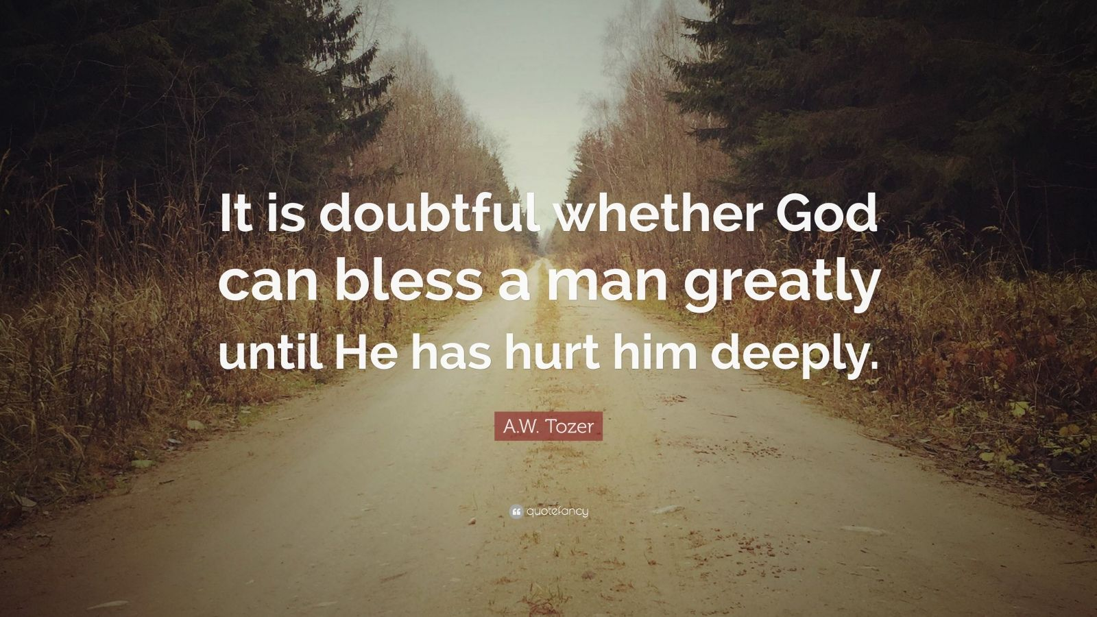 "A.W. Tozer Quote: ""It is doubtful whether God can bless a man greatly until"