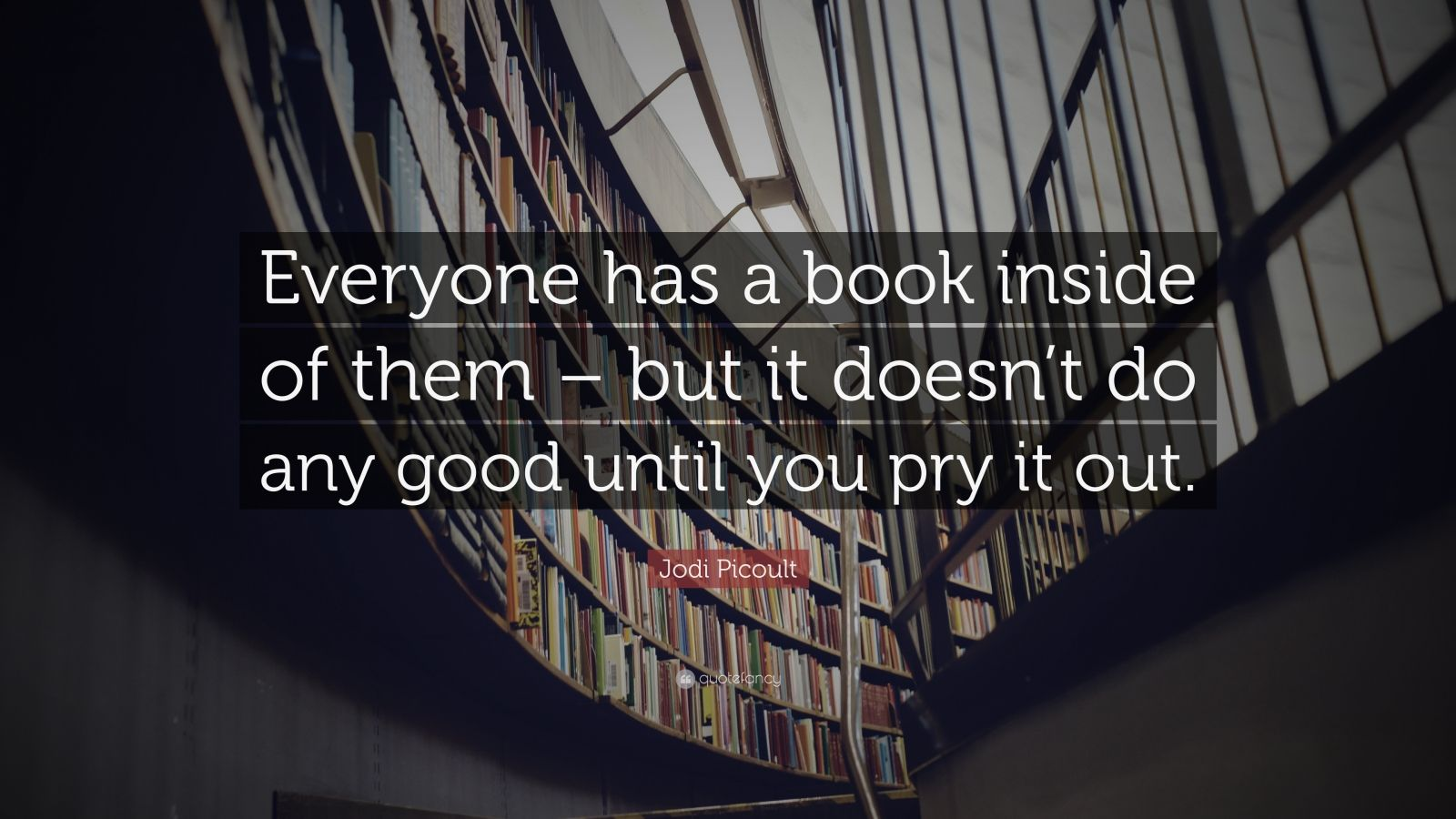 "Jodi Picoult Quote: ""Everyone has a book inside of them – but it doesn't do any good until you pry it out."""