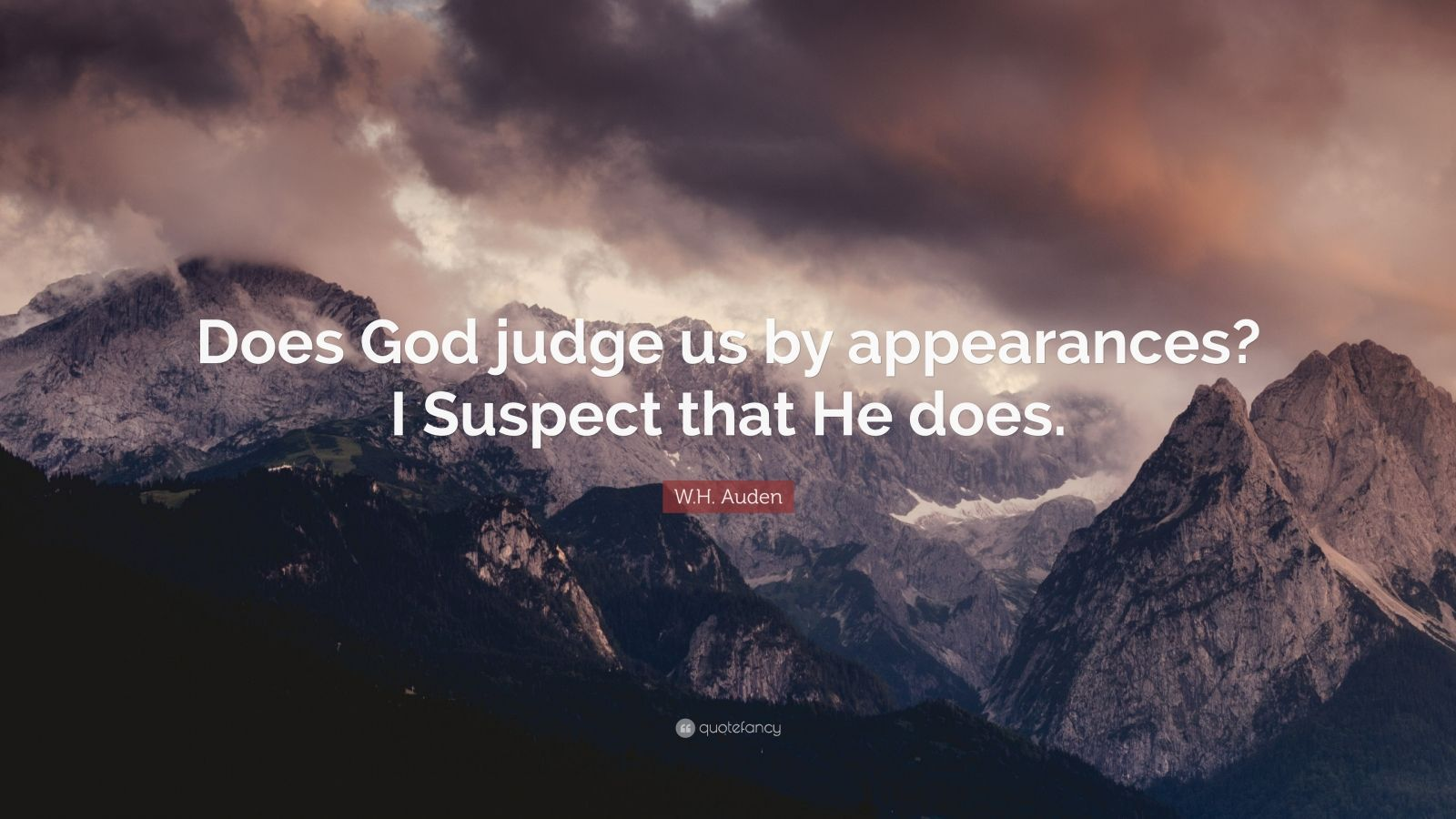 """W.H. Auden Quote: """"Does God judge us by appearances? I Suspect that He does."""""""