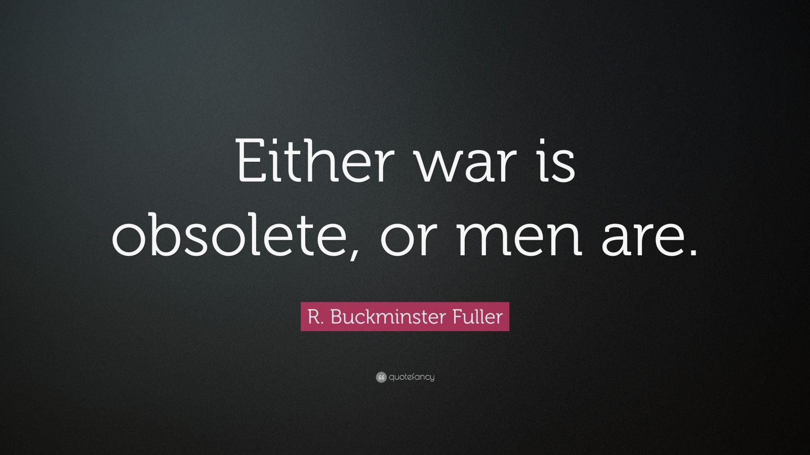 "R. Buckminster Fuller Quote: ""Either war is obsolete, or men are."""