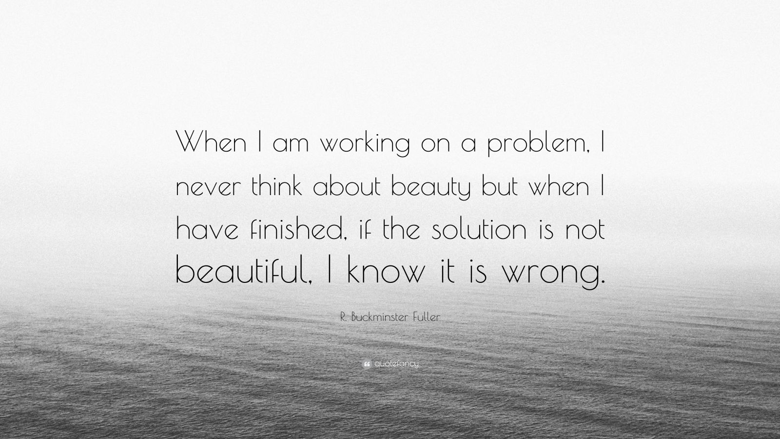 """R. Buckminster Fuller Quote: """"When I am working on a problem, I never think about beauty but when I have finished, if the solution is not beautiful, I know it is wrong."""""""
