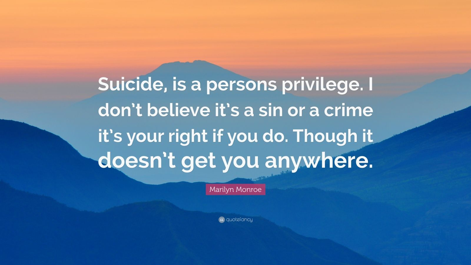 "Marilyn Monroe Quote: ""Suicide, is a persons privilege. I don't believe it's a sin or a crime it's your right if you do. Though it doesn't get you anywhere."""
