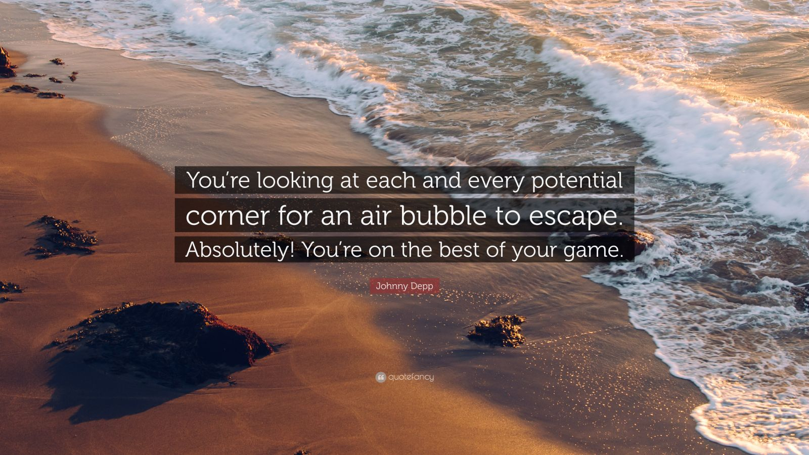 "Johnny Depp Quote: ""You're looking at each and every potential corner for an air bubble to escape. Absolutely! You're on the best of your game."""