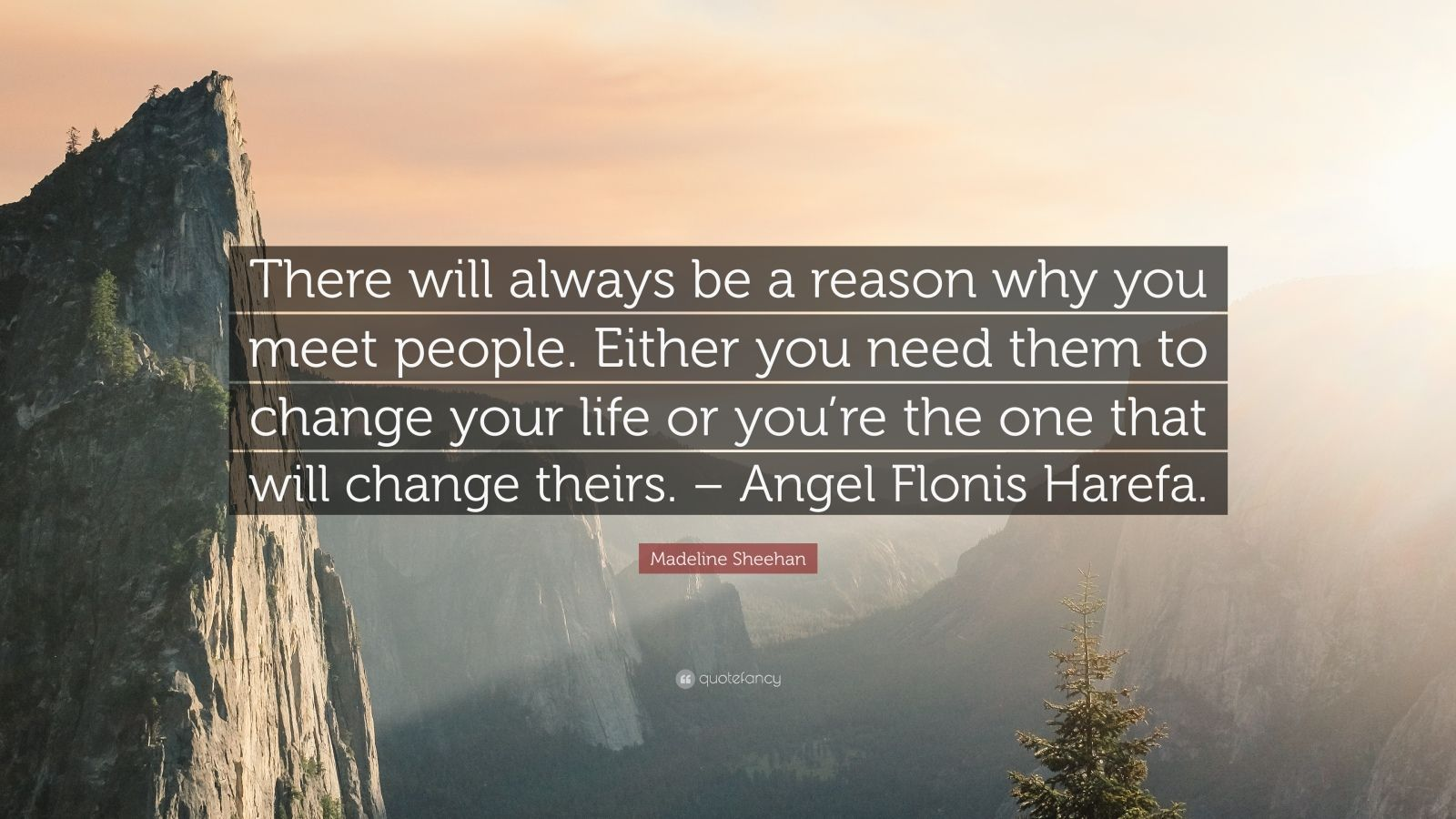 "Madeline Sheehan Quote: ""There will always be a reason why you meet people. Either you need them to change your life or you're the one that will change theirs. – Angel Flonis Harefa."""