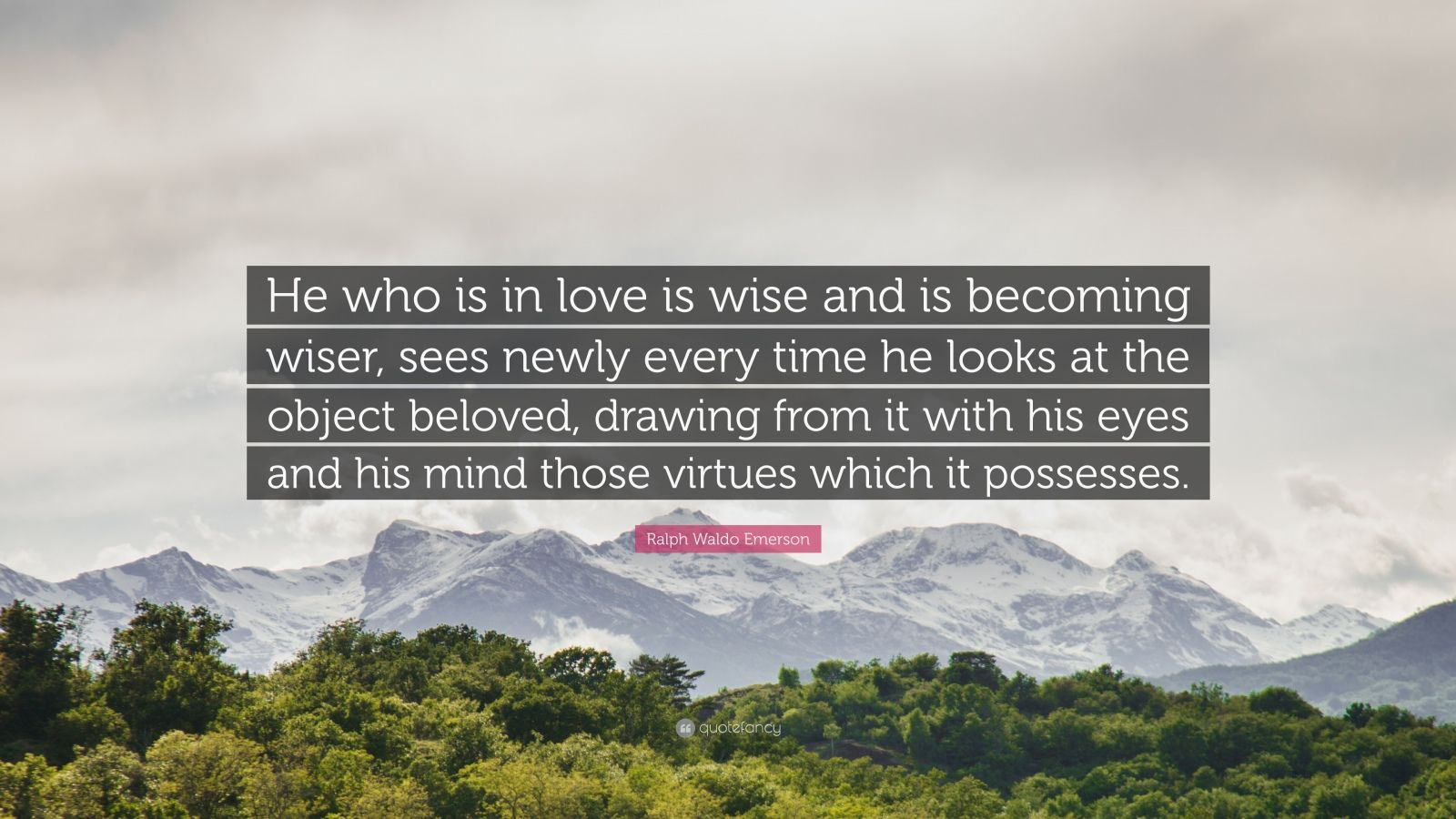 """Ralph Waldo Emerson Quote: """"He who is in love is wise and is becoming wiser, sees newly every time he looks at the object beloved, drawing from it with his eyes and his mind those virtues which it possesses."""""""