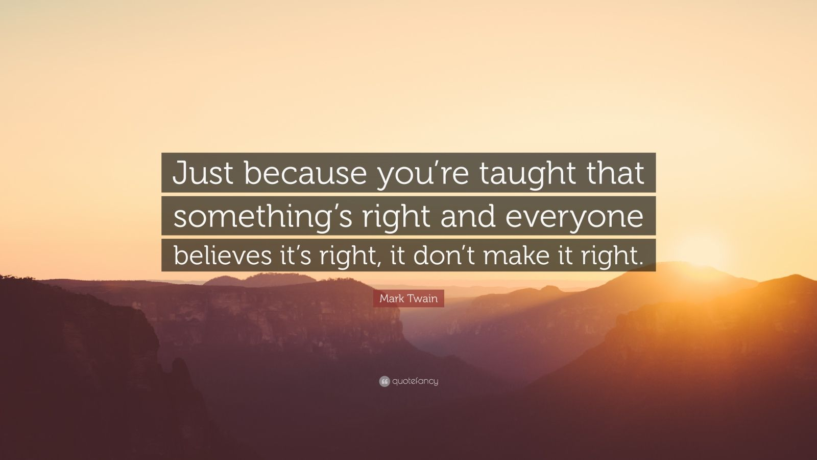 """Mark Twain Quote: """"Just because you're taught that something's right and everyone believes it's right, it don't make it right."""""""