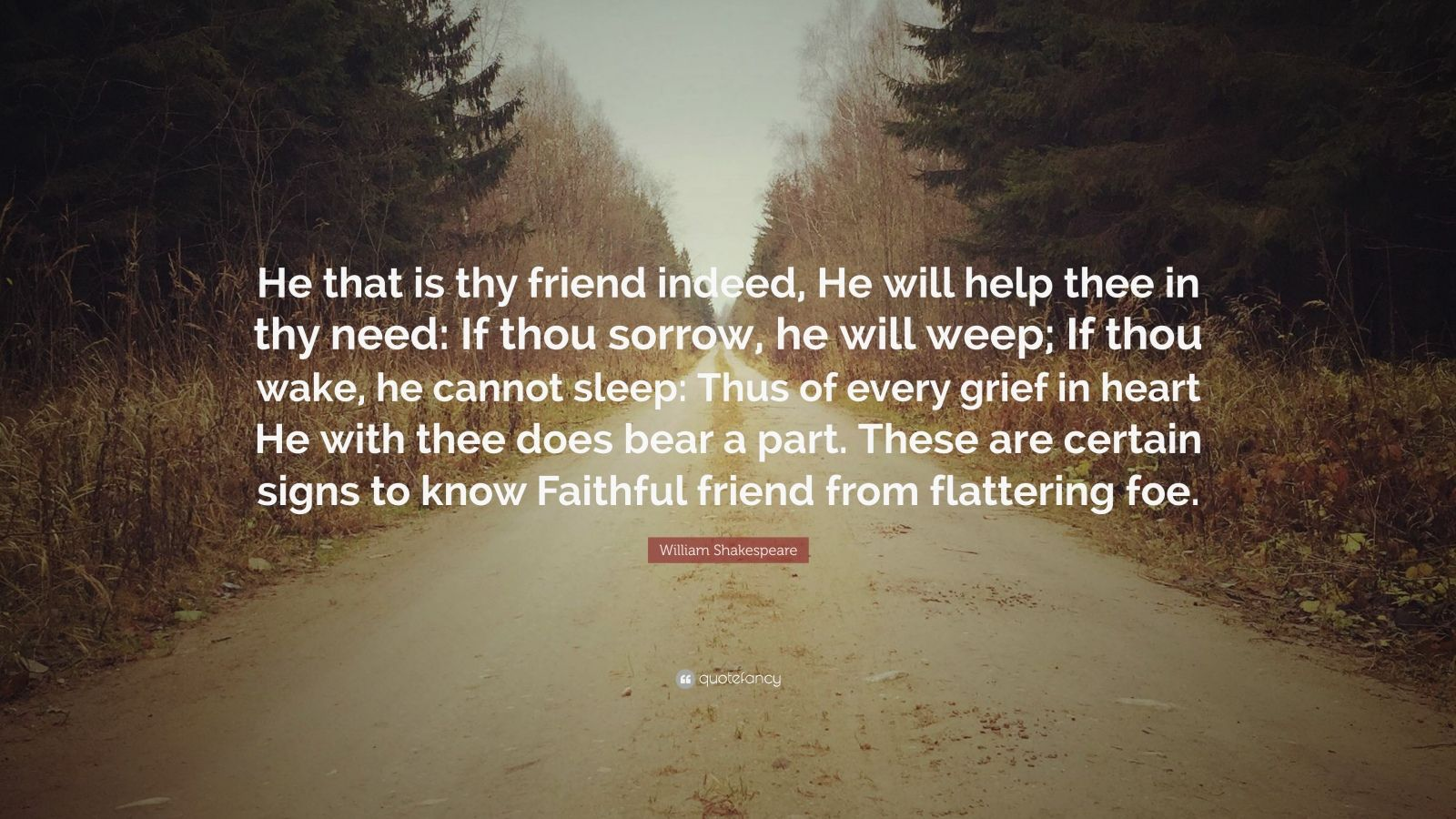 """William Shakespeare Quote: """"He that is thy friend indeed, He will help thee in thy need: If thou sorrow, he will weep; If thou wake, he cannot sleep: Thus of every grief in heart He with thee does bear a part. These are certain signs to know Faithful friend from flattering foe."""""""