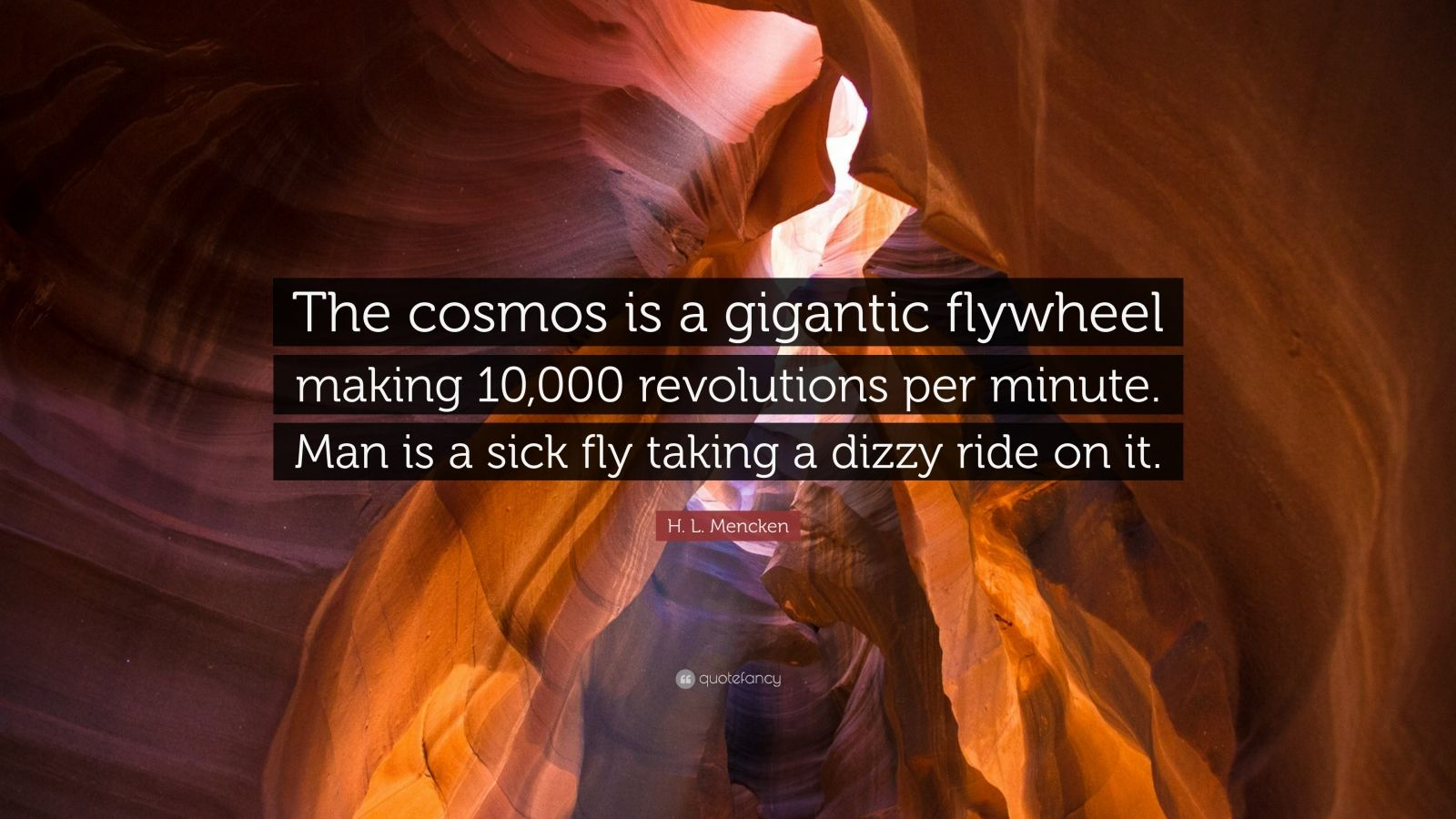 "H. L. Mencken Quote: ""The cosmos is a gigantic flywheel making 10,000 revolutions per minute. Man is a sick fly taking a dizzy ride on it."""