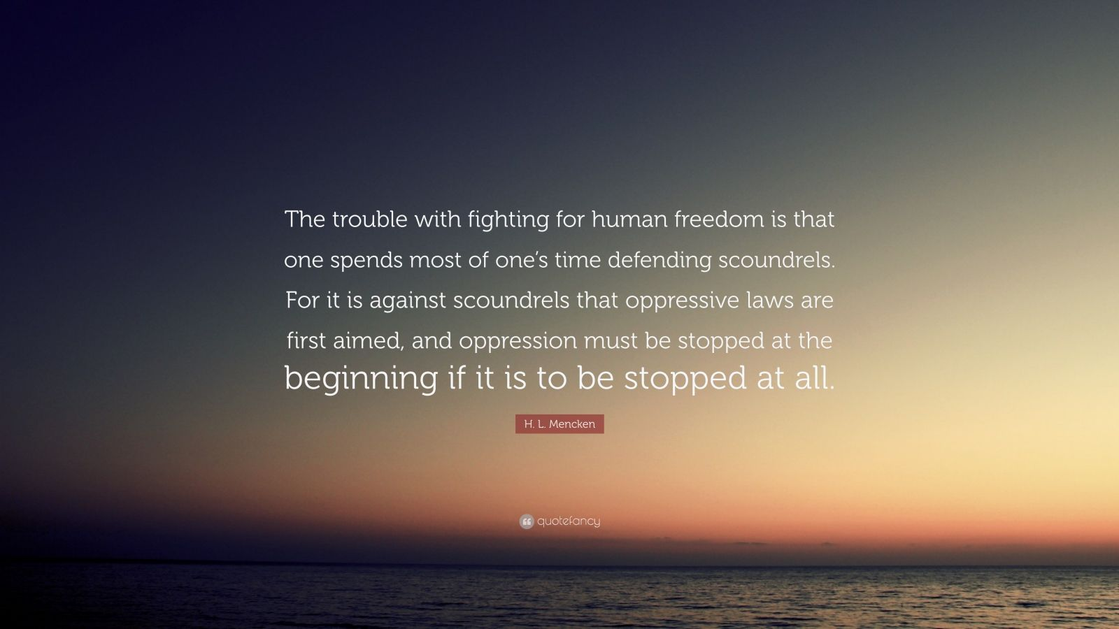 """H. L. Mencken Quote: """"The trouble with fighting for human freedom is that one spends most of one's time defending scoundrels. For it is against scoundrels that oppressive laws are first aimed, and oppression must be stopped at the beginning if it is to be stopped at all."""""""