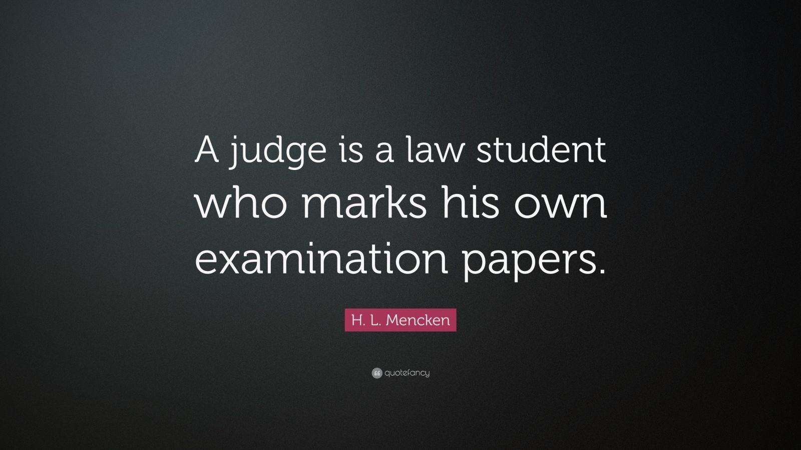 "H. L. Mencken Quote: ""A judge is a law student who marks his own examination papers."""