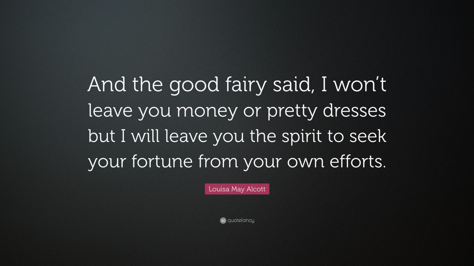 """Louisa May Alcott Quote: """"And the good fairy said, I won't leave you money or pretty dresses but I will leave you the spirit to seek your fortune from your own efforts."""""""