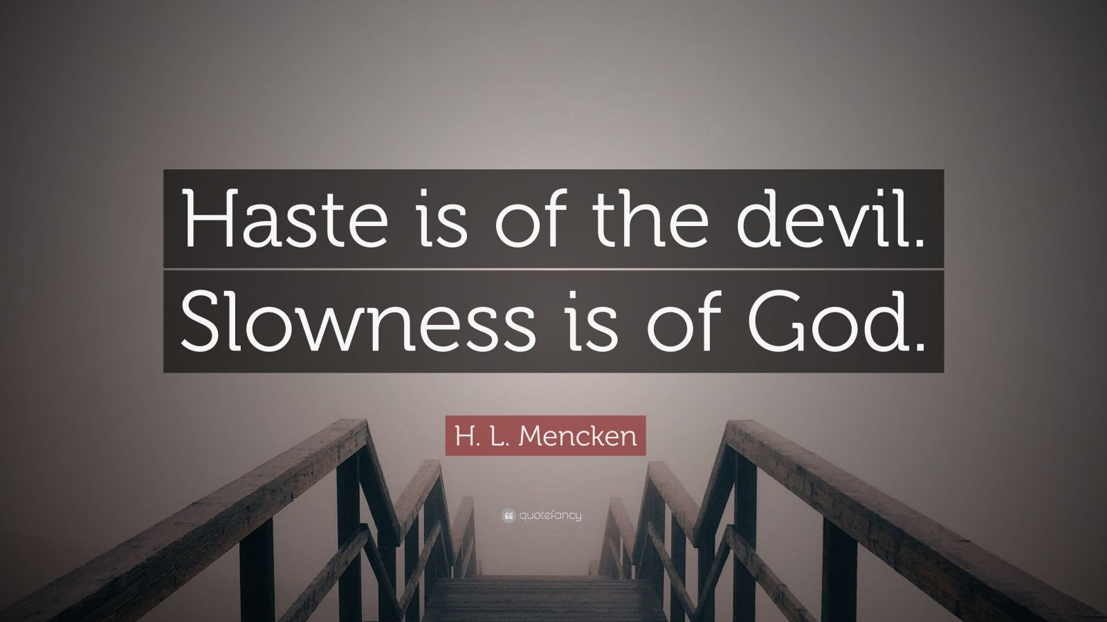 "H. L. Mencken Quote: ""Haste is of the devil. Slowness is of God."""