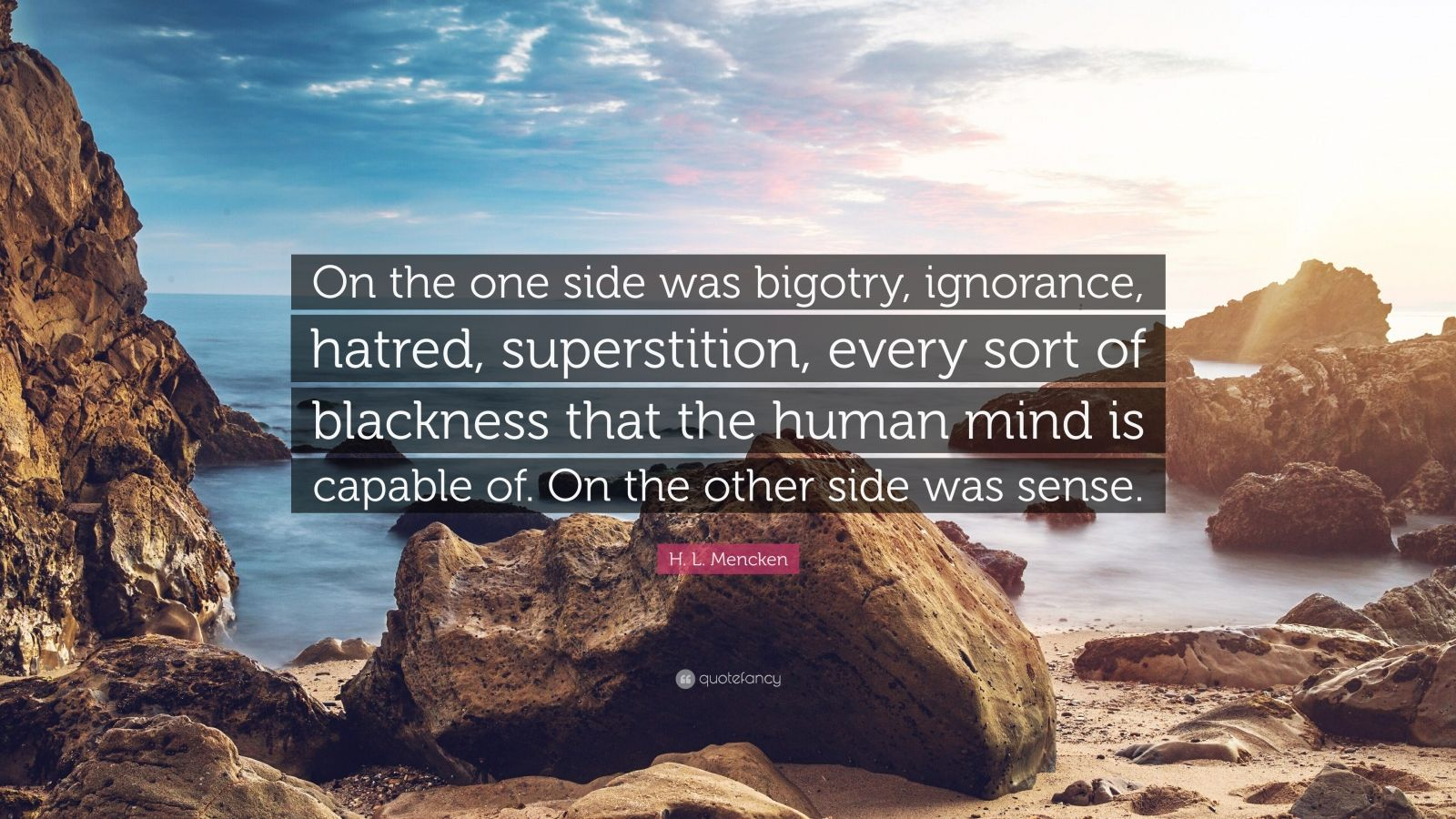"""H. L. Mencken Quote: """"On the one side was bigotry, ignorance, hatred, superstition, every sort of blackness that the human mind is capable of. On the other side was sense."""""""