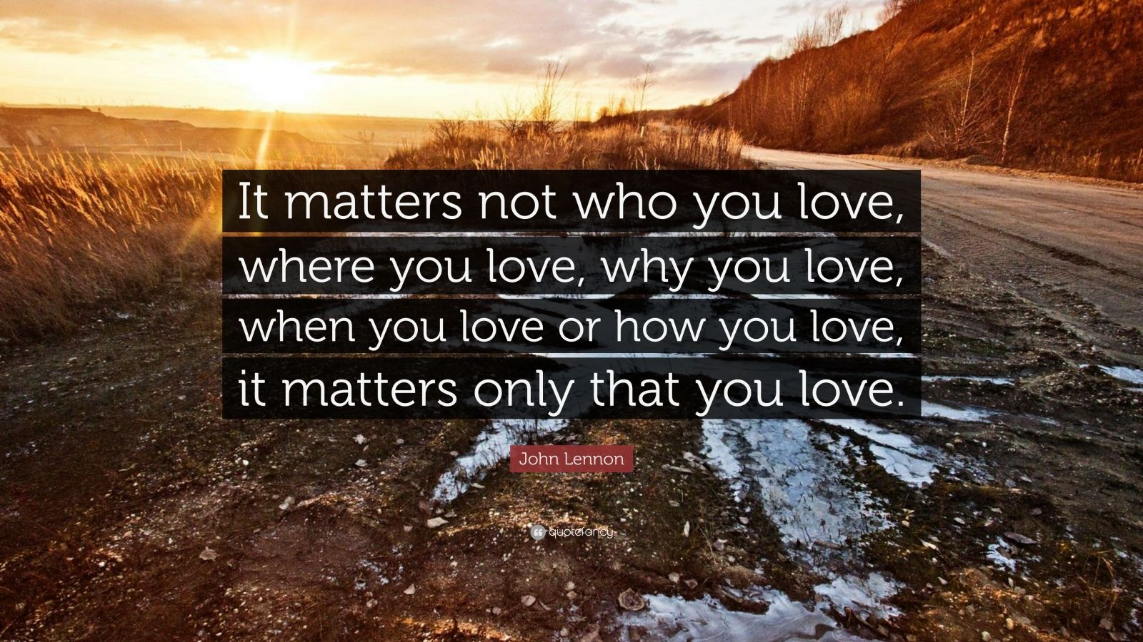 "John Lennon Quote: ""It matters not who you love, where you love, why you love, when you love or how you love, it matters only that you love."""