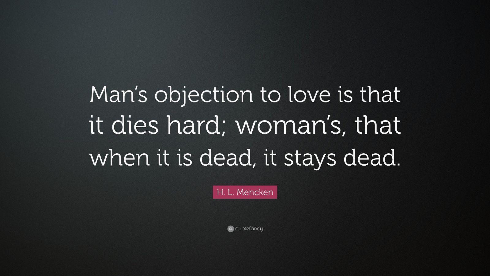 """H. L. Mencken Quote: """"Man's objection to love is that it dies hard; woman's, that when it is dead, it stays dead."""""""