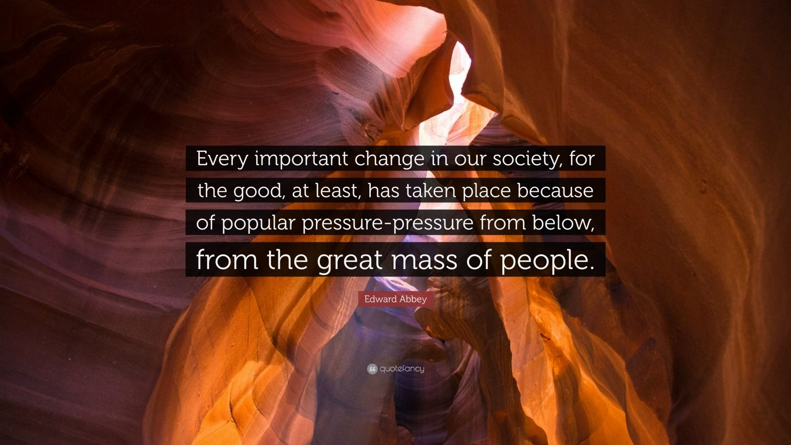 "Edward Abbey Quote: ""Every important change in our society, for the good, at least, has taken place because of popular pressure-pressure from below, from the great mass of people."""