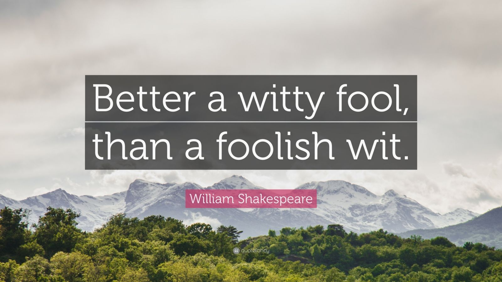 "William Shakespeare Quote: ""Better a witty fool, than a foolish wit."""