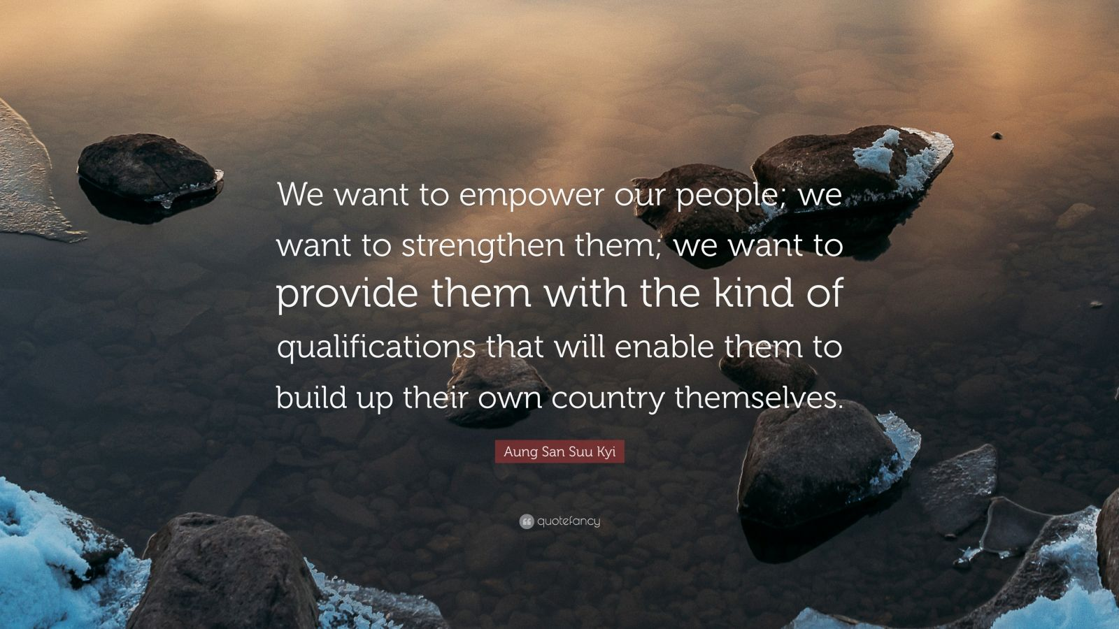 "Aung San Suu Kyi Quote: ""We want to empower our people; we want to strengthen them; we want to provide them with the kind of qualifications that will enable them to build up their own country themselves."""
