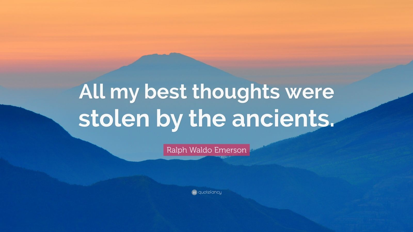 "Ralph Waldo Emerson Quote: ""All my best thoughts were stolen by the ancients."""
