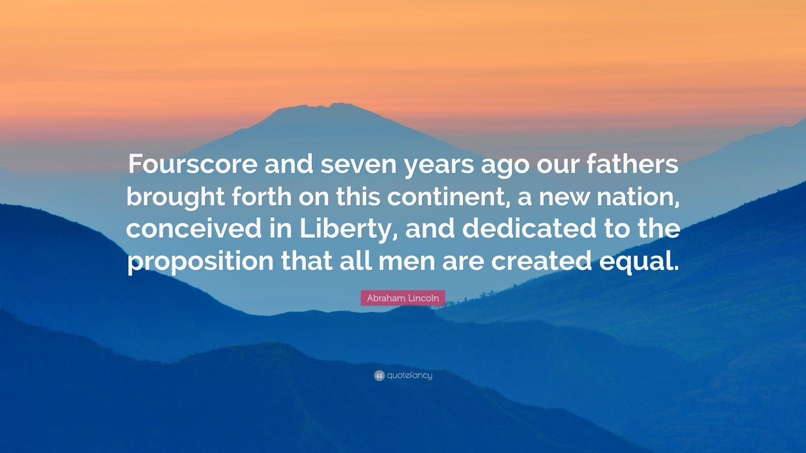 "Abraham Lincoln Quote: ""Fourscore and seven years ago our fathers brought forth on this continent, a new nation, conceived in Liberty, and dedicated to the proposition that all men are created equal."""