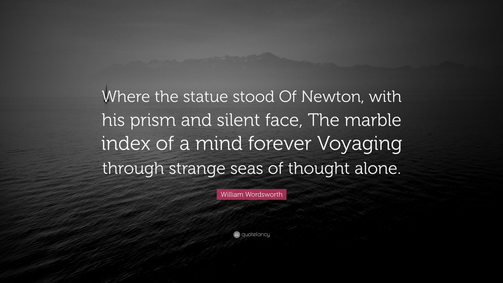"William Wordsworth Quote: ""Where the statue stood Of Newton, with his prism and silent face, The marble index of a mind forever Voyaging through strange seas of thought alone."""