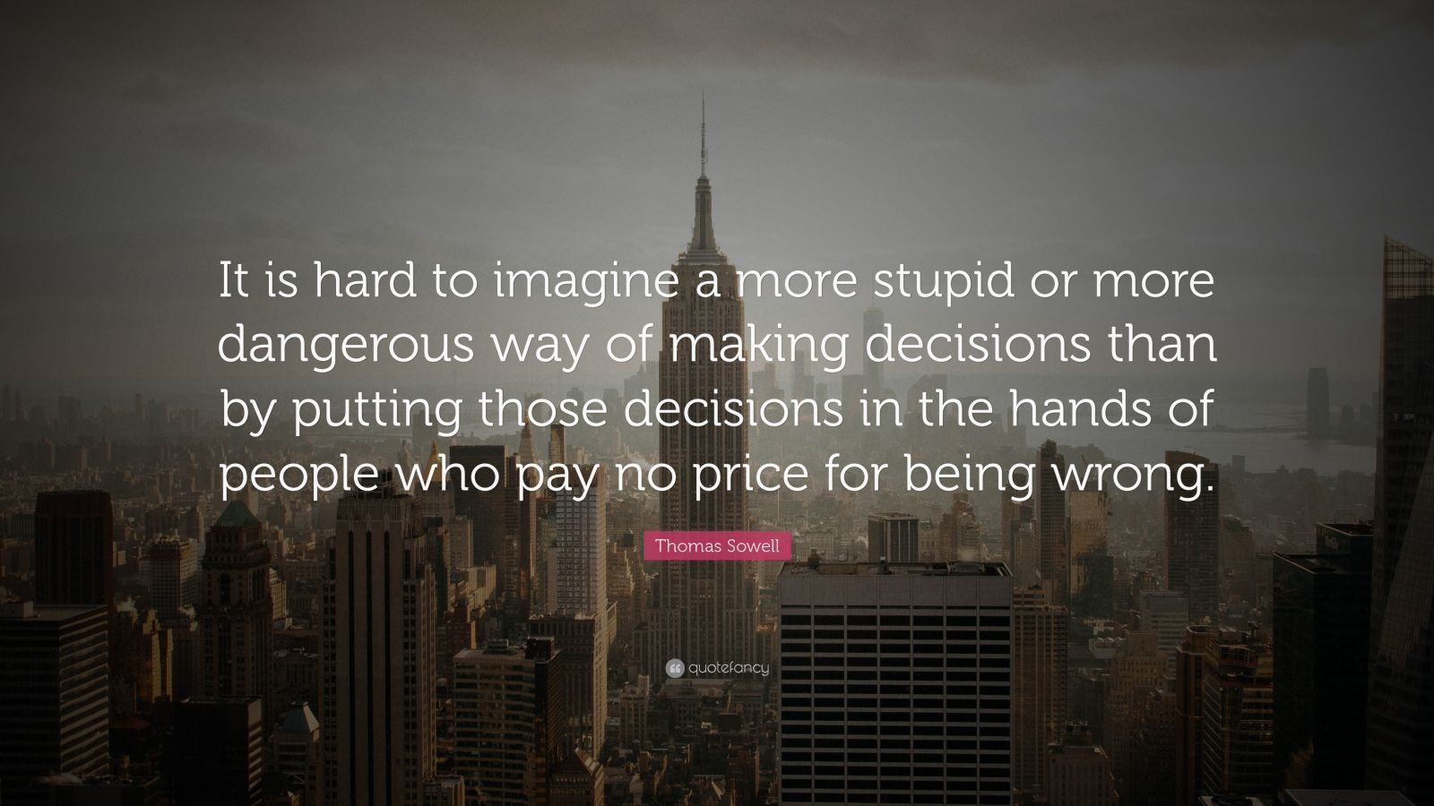 "Thomas Sowell Quote: ""It is hard to imagine a more stupid or more dangerous way of making decisions than by putting those decisions in the hands of people who pay no price for being wrong."""