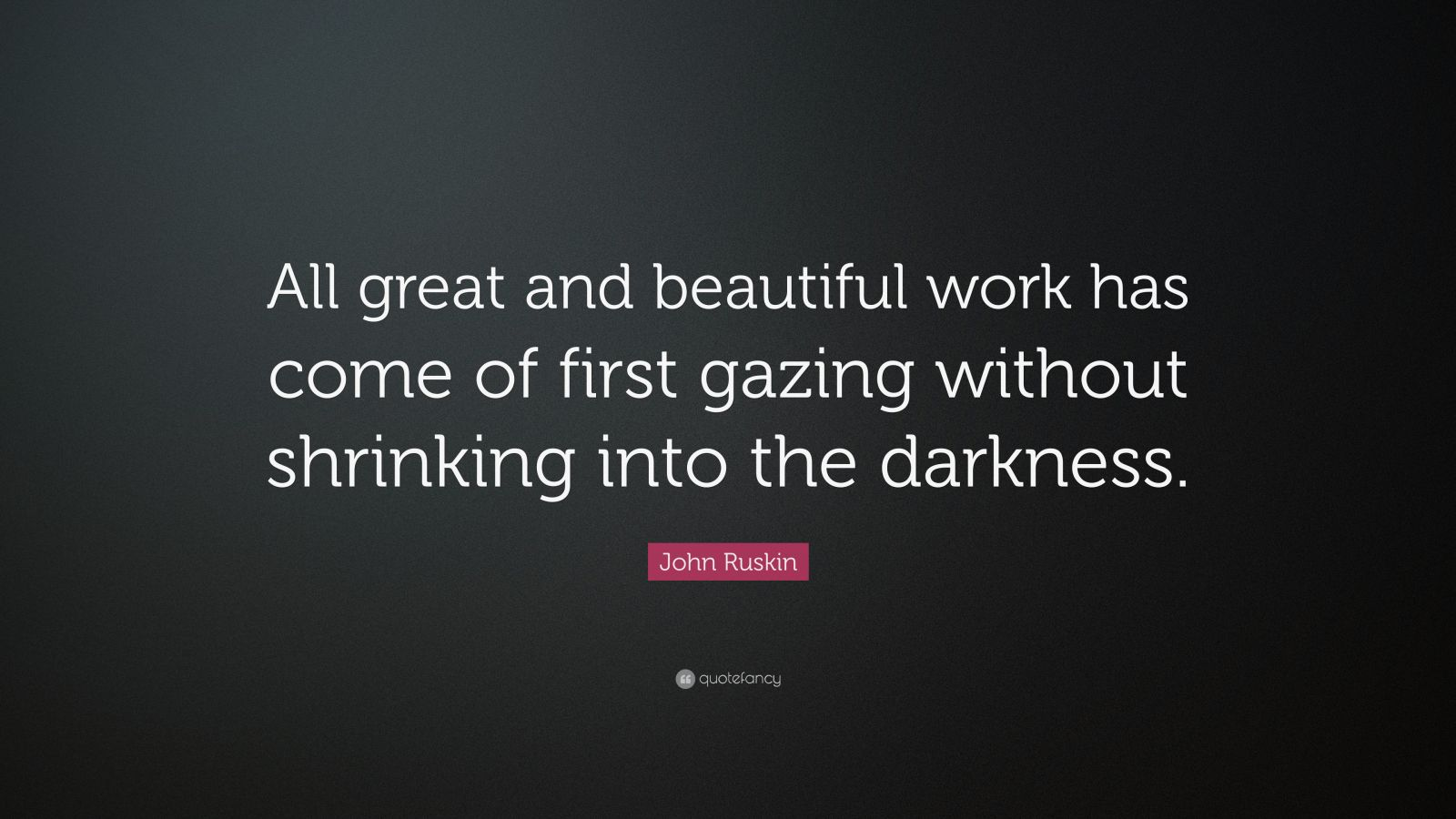 "John Ruskin Quote: ""All great and beautiful work has come of first gazing without shrinking into the darkness."""